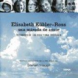 Portada de ELISABETH KÜBLER-ROSS: UNA MIRADA DE AMOR: TESTIMONIO DE UNA VIDAY UNA ENSEÑANZA