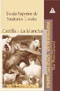 Portada de ESCALA SUPERIOR DE SANITARIOS LOCALES, ESPECIALIDAD VETERINARIA:COMUNIDAD AUTONOMA DE CASTILLA LA MANCHA