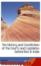 Portada de THE HISTORY AND CONSTITUTION OF THE COURTS AND LEGISLATIVE AUTHORITIES IN INDIA