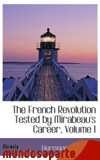 Portada de THE FRENCH REVOLUTION TESTED BY MIRABEAU`S CAREER, VOLUME I