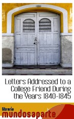 Portada de LETTERS ADDRESSED TO A COLLEGE FRIEND DURING THE YEARS 1840-1845