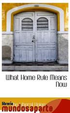 Portada de WHAT HOME RULE MEANS NOW