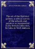 Portada de THE ART OF THE NATIONAL GALLERY; A CRITICAL SURVEY OF THE SCHOOLS AND PAINTERS AS REPRESENTED IN THE BRITISH COLLECTION, BY JULIA DE WOLF ADDISON