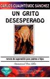 Portada de UN GRITO DESESPERADO: NOVELA DE SUPERACION PARA PADRES E HIJOS