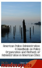 Portada de AMERICAN POLICE ADMINISTRATION: A HANDBOOK ON POLICE ORGANIZATION AND METHODS OF ADMINISTRATION IN A