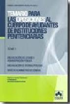 Portada de TEMARIO PARA LAS OPOSICIONES AL CUERPO DE AYUDANTES DE INSTITUCIONES PENITENCIARIAS (T. I): ORGANIZACION DEL ESTADO Y ADMINISTRACION PUBLICA. ORGANIZACION DE OFICINAS PUBLICAS. DERECHO ADMINISTRATI