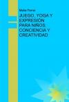 Portada de JUEGO, YOGA Y EXPRESIÓN PARA NIÑOS: CONCIENCIA Y CREATIVIDAD