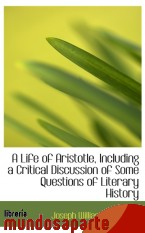 Portada de A LIFE OF ARISTOTLE, INCLUDING A CRITICAL DISCUSSION OF SOME QUESTIONS OF LITERARY HISTORY