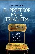 Portada de EL PROFESOR EN LA TRINCHERA: LA TIRANIA DE LOS ALUMNOS, LA FRUSTRACION DE LOS PROFESORES Y LA GUERRA EN LAS AULAS