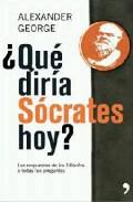 Portada de ¿QUE DIRIA SOCRATES HOY?: LAS RESPUESTAS DE LOS FILOSOFOS A TODASTUS PREGUNTAS