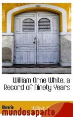 Portada de WILLIAM ORNE WHITE, A RECORD OF NINETY YEARS