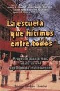 Portada de LA ESCUELA QUE HICIMOS ENTRE TODOS: PROYECTO PARA ARMAR. RELATO DE UNA EXPERIENCIA INSTITUCIONAL