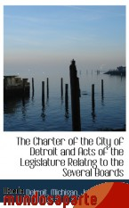 Portada de THE CHARTER OF THE CITY OF DETROIT AND ACTS OF THE LEGISLATURE RELATNG TO THE SEVERAL BOARDS