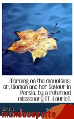 Portada de MORNING ON THE MOUNTAINS; OR, WOMAN AND HER SAVIOUR IN PERSIA, BY A RETURNED MISSIONARY [T. LAURIE]