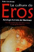 Portada de LA CULTURA DE EROS: ANTOLOGIA ILUSTRADA DEL LIBERTINAJE: TODO LO QUE HAY QUE SABER DEL EROTISMO A LO LARGO DE LA HISTORIA