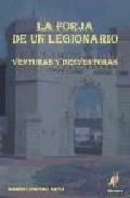 Portada de LA FORJA DE UN LEGIONARIO : VENTURAS Y DESVENTURAS