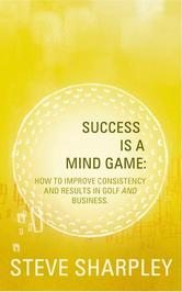 Portada de SUCCESS IS A MIND GAME: HOW TO IMPROVE CONSISTENCY AND RESULTS IN GOLF AND BUSINESS