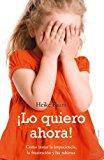 Portada de ¡LO QUIERO AHORA!: COMO TRATAR LA IMPACIENCIA, LA FRUSTRACION Y LAS RABIETAS