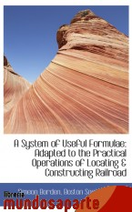 Portada de A SYSTEM OF USEFUL FORMULAE: ADAPTED TO THE PRACTICAL OPERATIONS OF LOCATING & CONSTRUCTING RAILROAD