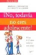 Portada de ¡NO, TODAVIA NO ERES ADOLESCENTE¡: A LOS 8-12 AÑOS TODAVIA SON NIÑOS