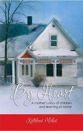 Portada de BY HEART: A MOTHER'S STORY OF CHILDREN AND LEARNING AT HOME