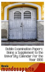 Portada de DUBLIN EXAMINATION PAPERS: BEING  A SUPPLEMENT TO THE UNIVERSITY CALENDAR FOR THE YEAR 1866