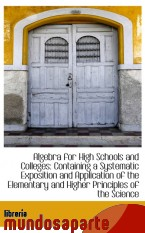 Portada de ALGEBRA FOR HIGH SCHOOLS AND COLLEGES: CONTAINING A SYSTEMATIC EXPOSITION AND APPLICATION OF THE ELE