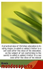 Portada de A PRACTICAL VIEW OF CHRISTIAN EDUCATION IN ITS EARLY STAGES: TO WHICH IS ADDED, A LETTER TO A SON SO