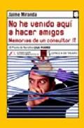 Portada de NO HE VENIDO AQUI A HACER AMIGOS: DESVENTURAS DE UN CONSULTOR IT