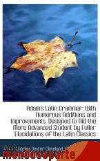 Portada de ADAM`S LATIN GRAMMAR: WITH NUMEROUS ADDITIONS AND IMPROVEMENTS, DESIGNED TO AID THE MORE ADVANCED ST