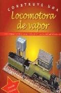 Portada de CONSTRUYE UNA LOCOMOTORA DE VAPOR