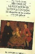 Portada de HISTORIA DE LA EDUCACION EN LA EPOCA COLONIAL: LA EDUCACION DE LOS CRIOLLOS Y LA VIDA URBANA