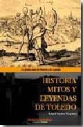 Portada de HISTORIA MITOS Y LEYENDAS DE TOLEDO: LA FUSION ENTRE LA HISTORIAAY LA LEYENDA