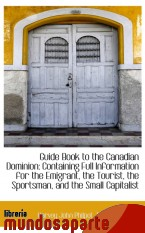 Portada de GUIDE BOOK TO THE CANADIAN DOMINION: CONTAINING FULL INFORMATION FOR THE EMIGRANT, THE TOURIST, THE