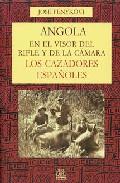 Portada de ANGOLA EN EL VISOR DEL RIFLE Y DE LA CAMARA: LOS CAZADORES ESPAÑOLES