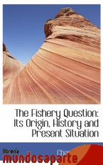 Portada de THE FISHERY QUESTION: ITS ORIGIN, HISTORY AND PRESENT SITUATION