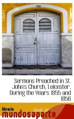 Portada de SERMONS PREACHED IN ST. JOHN`S CHURCH, LEICESTER, DURING THE YEARS 1855 AND 1856