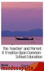 Portada de THE TEACHER AND PARENT: A TREATISE UPON COMMON-SCHOOL EDUCATION