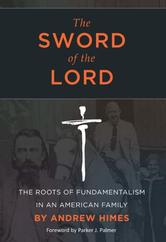 Portada de THE SWORD OF THE LORD: THE ROOTS OF FUNDAMENTALISM IN AN AMERICAN FAMILY
