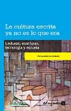 Portada de LA CULTURA ESCRITA YA NO ES LO QUE ERA: LECTURAS, ESCRITURAS, TECNOLOGIA Y ESCUELA