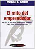 Portada de EL MITO DEL EMPRENDEDOR: POR QUE NO FUNCIONAN LAS PEQUEÑAS EMPRESAS  Y QUE HACER PARA QUE FUNCIONEN
