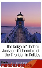 Portada de THE REIGN OF ANDREW JACKSON: A CHRONICLE OF THE FRONTIER IN POLITICS