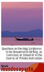Portada de QUESTIONS ON THE HOLY SCRIPTURES: TO BE ANSWERED IN WRITING, AS EXERCISES AT SCHOOL OR IN THE COURSE