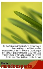 Portada de ON THE SCIENCE OF AGRICULTURE: COMPRISING A COMMENTARY ON AND COMPARATIVE INVESTIGATION OF THE AGRIC