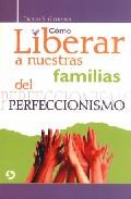Portada de COMO LIBERAR A NUESTRAS FAMILIAS DEL PERFECCIONISMO