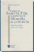 Portada de COMO LA GUERRA FRIA TRANSFORMO LA FILOSOFIA DE LA CIENCIA. HACIA LAS HELADAS LADERAS DE LA LOGICA
