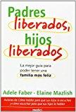 Portada de PADRES LIBERADOS, HIJOS LIBERADOS: GUIA PARA TENER UNA FAMILIA MAS FELIZ