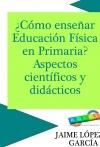 Portada de CÓMO ENSEÑAR EDUCACIÓN FÍSICA PRIMARIA ASPECTOS CIENTÍFICOS Y DIDÁCTICOS