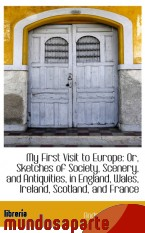 Portada de MY FIRST VISIT TO EUROPE: OR, SKETCHES OF SOCIETY, SCENERY, AND ANTIQUITIES, IN ENGLAND, WALES, IREL