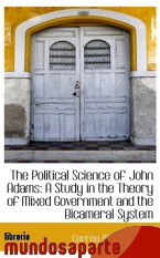 Portada de THE POLITICAL SCIENCE OF JOHN ADAMS: A STUDY IN THE THEORY OF MIXED GOVERNMENT AND THE BICAMERAL SYS
